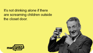 3_Its-not-drinking-alone-if-there-are-screaming-children-outside-the-closet-door